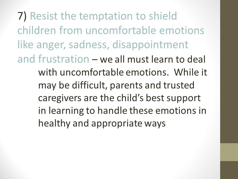 7) Resist the temptation to shield children from uncomfortable emotions like anger, sadness, disappointment and frustration – we all must learn to deal with uncomfortable emotions.