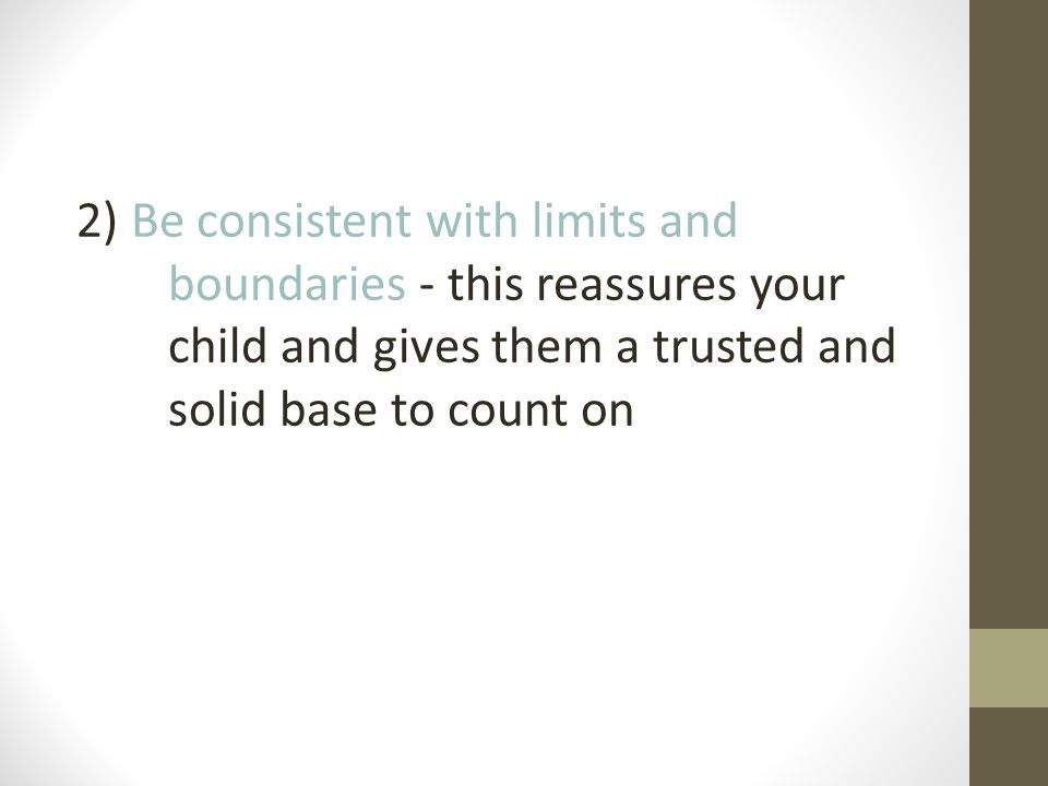2) Be consistent with limits and boundaries - this reassures your child and gives them a trusted and solid base to count on