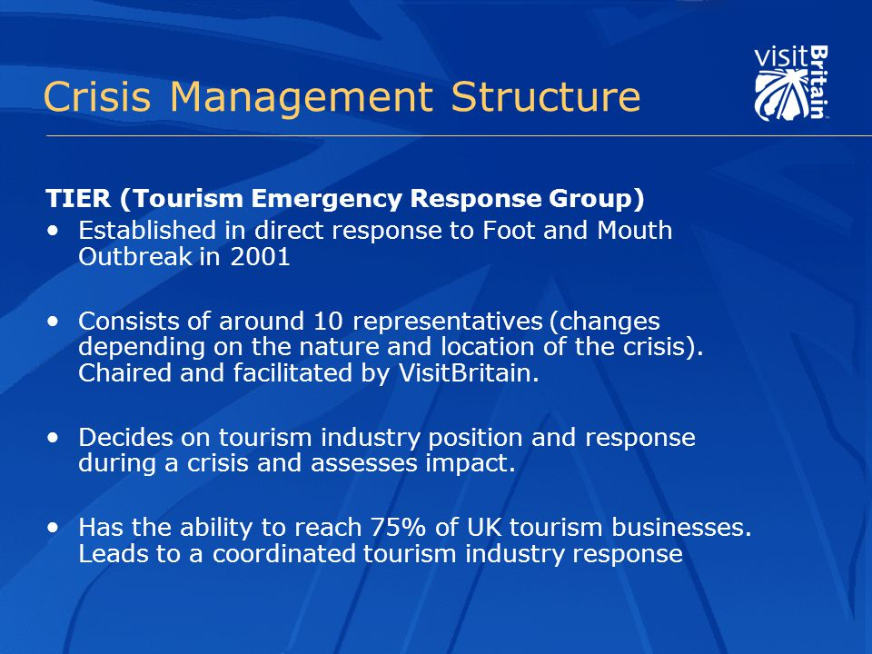Crisis Management Structure TIER (Tourism Emergency Response Group) Established in direct response to Foot and Mouth Outbreak in 2001 Consists of around 10 representatives (changes depending on the nature and location of the crisis).