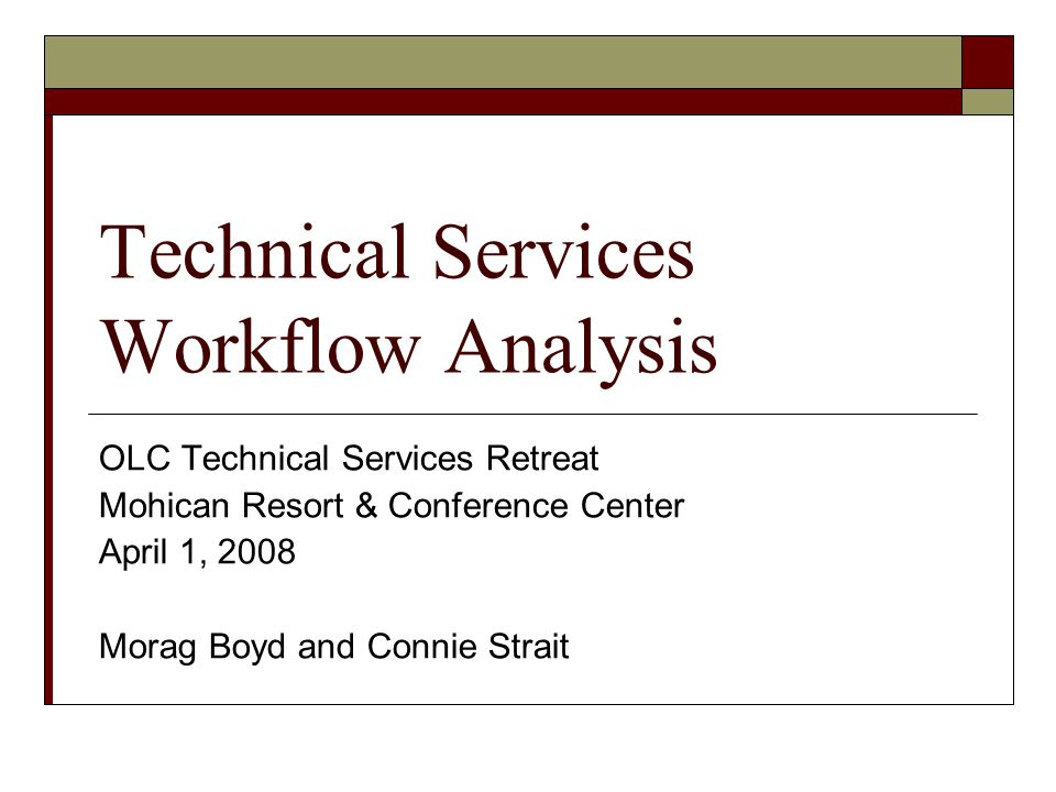 Technical Services Workflow Analysis OLC Technical Services Retreat Mohican Resort & Conference Center April 1, 2008 Morag Boyd and Connie Strait