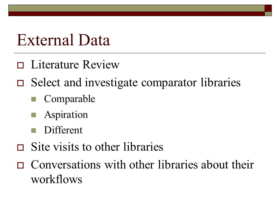 External Data  Literature Review  Select and investigate comparator libraries Comparable Aspiration Different  Site visits to other libraries  Conversations with other libraries about their workflows