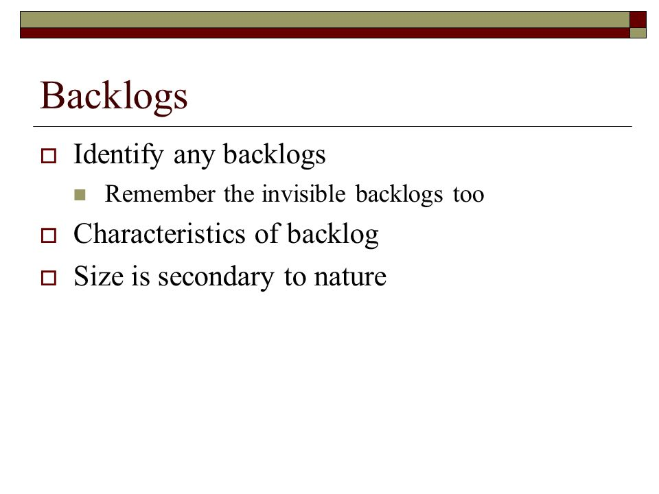 Backlogs  Identify any backlogs Remember the invisible backlogs too  Characteristics of backlog  Size is secondary to nature
