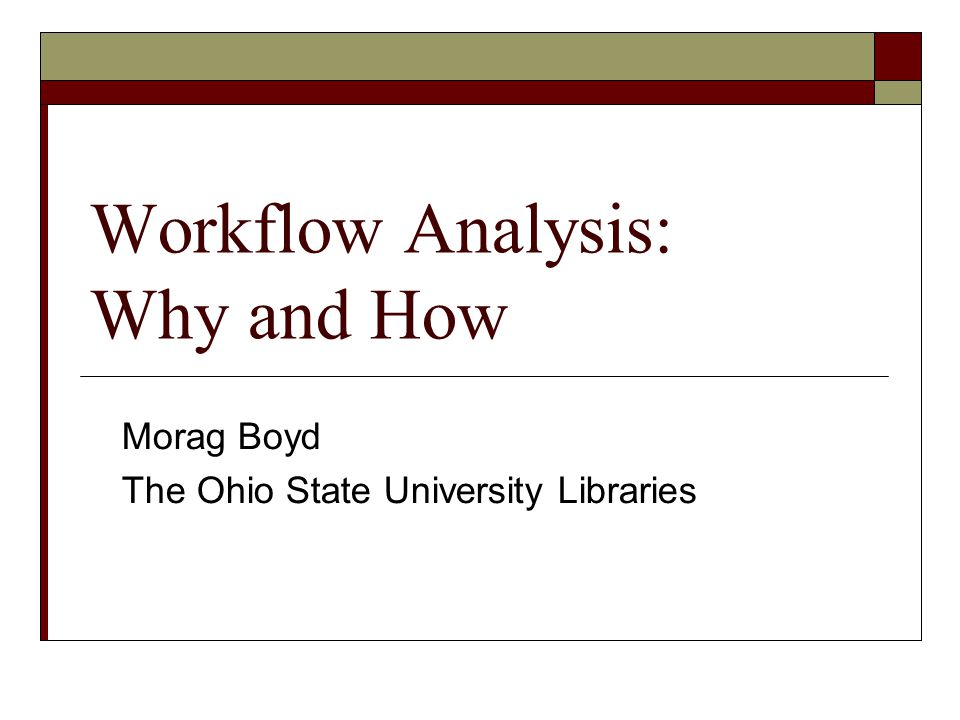 Workflow Analysis: Why and How Morag Boyd The Ohio State University Libraries