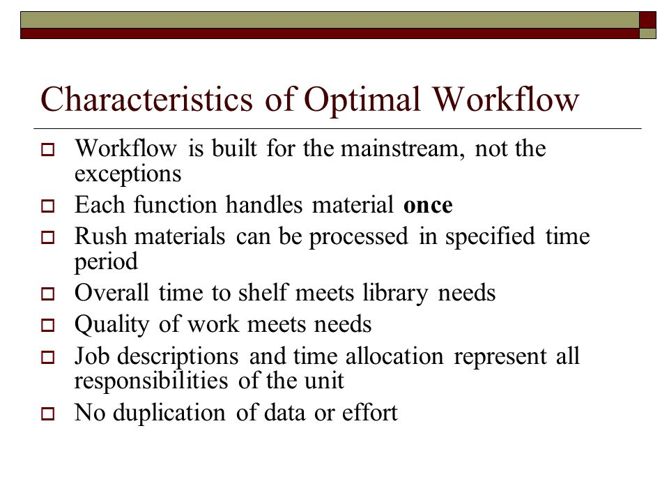 Characteristics of Optimal Workflow  Workflow is built for the mainstream, not the exceptions  Each function handles material once  Rush materials can be processed in specified time period  Overall time to shelf meets library needs  Quality of work meets needs  Job descriptions and time allocation represent all responsibilities of the unit  No duplication of data or effort