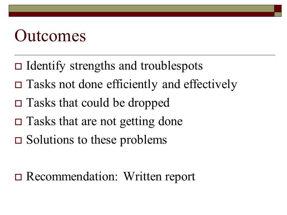 Outcomes  Identify strengths and troublespots  Tasks not done efficiently and effectively  Tasks that could be dropped  Tasks that are not getting done  Solutions to these problems  Recommendation: Written report