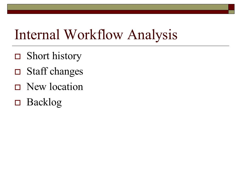 Internal Workflow Analysis  Short history  Staff changes  New location  Backlog