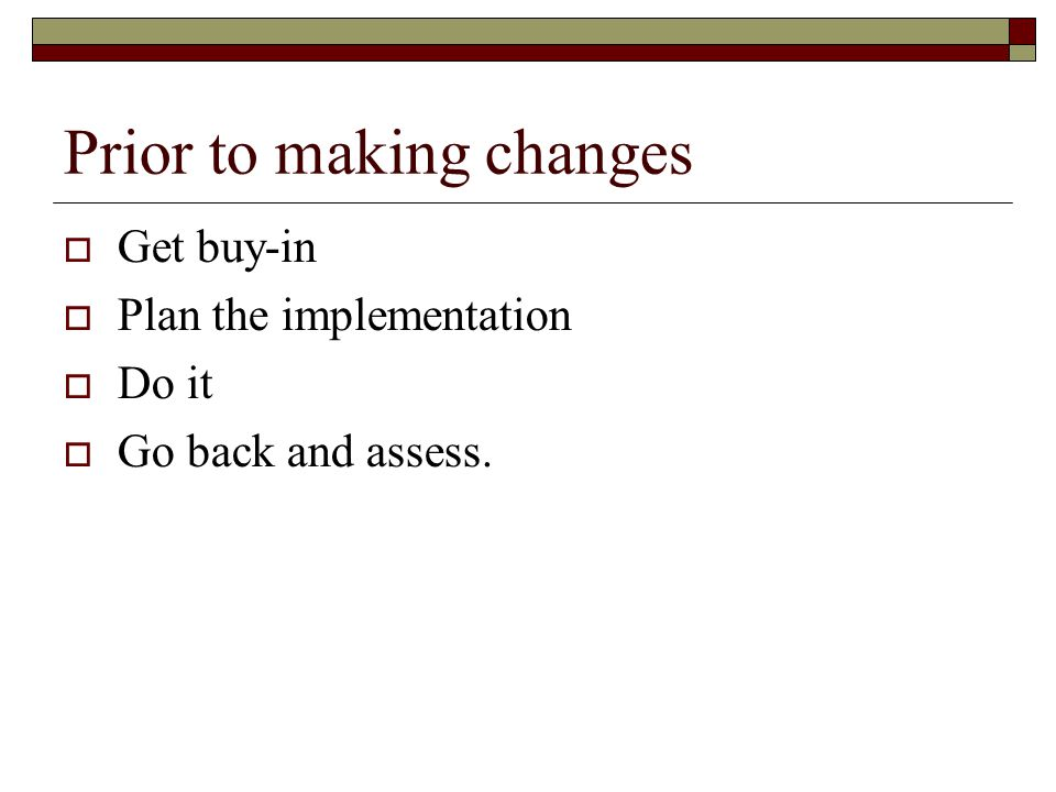 Prior to making changes  Get buy-in  Plan the implementation  Do it  Go back and assess.