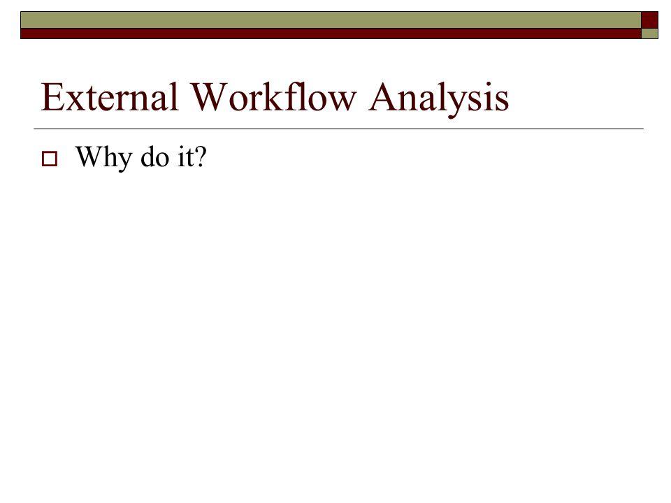 External Workflow Analysis  Why do it