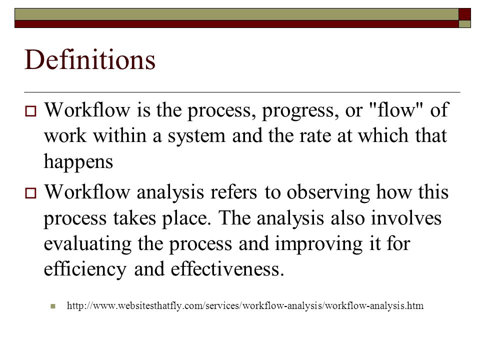 Definitions  Workflow is the process, progress, or flow of work within a system and the rate at which that happens  Workflow analysis refers to observing how this process takes place.