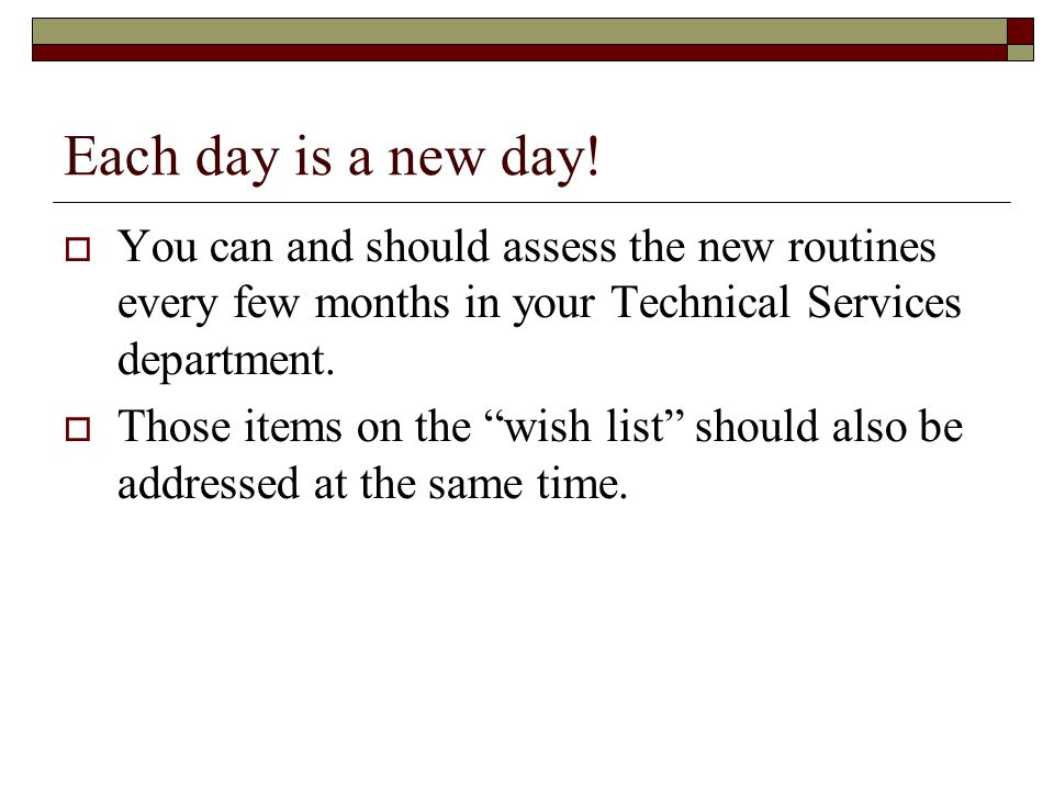 """Each day is a new day!  You can and should assess the new routines every few months in your Technical Services department.  Those items on the """"wish"""