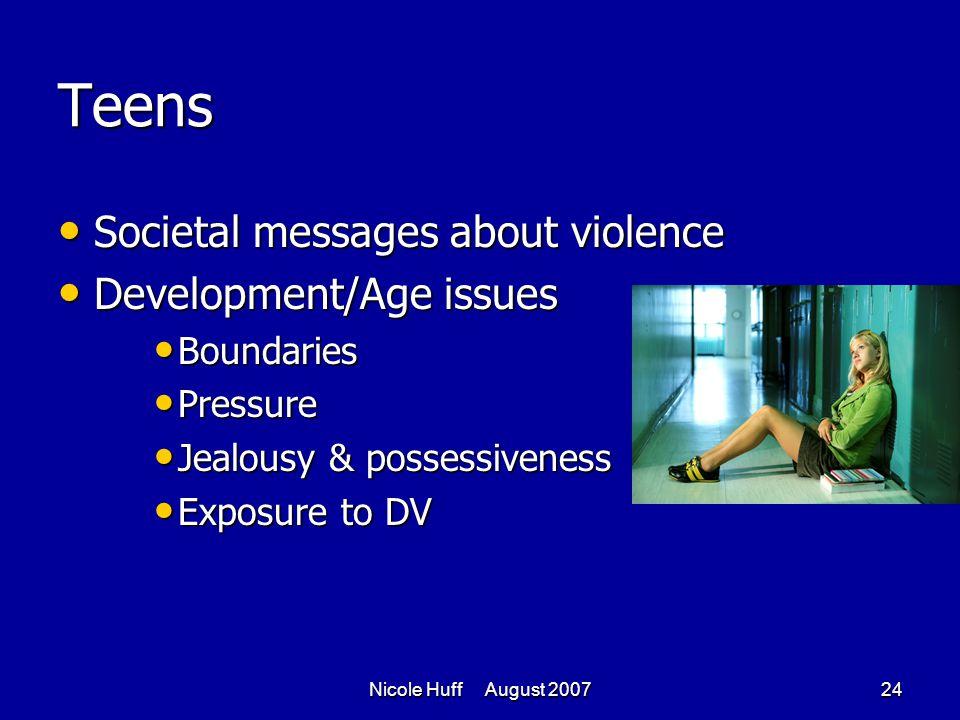 Nicole Huff August 200724 Teens Societal messages about violence Societal messages about violence Development/Age issues Development/Age issues Boundaries Boundaries Pressure Pressure Jealousy & possessiveness Jealousy & possessiveness Exposure to DV Exposure to DV