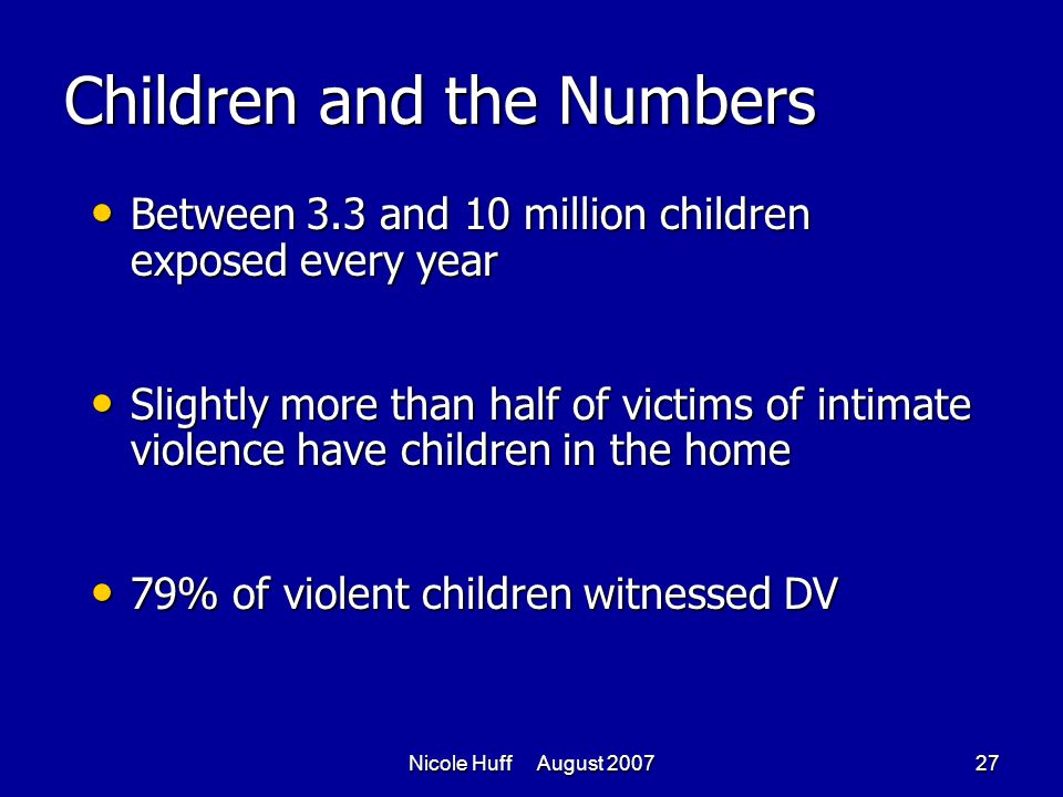 Nicole Huff August 200727 Children and the Numbers Between 3.3 and 10 million children exposed every year Between 3.3 and 10 million children exposed every year Slightly more than half of victims of intimate violence have children in the home Slightly more than half of victims of intimate violence have children in the home 79% of violent children witnessed DV 79% of violent children witnessed DV