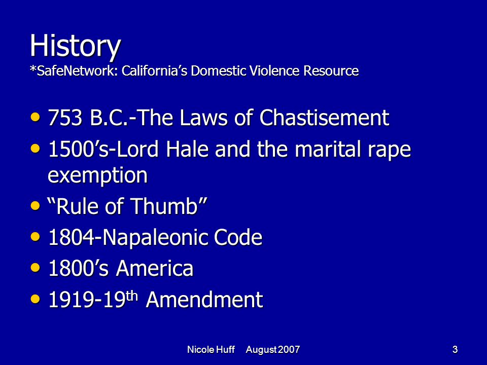 Nicole Huff August 20073 History *SafeNetwork: California's Domestic Violence Resource 753 B.C.-The Laws of Chastisement 753 B.C.-The Laws of Chastisement 1500's-Lord Hale and the marital rape exemption 1500's-Lord Hale and the marital rape exemption Rule of Thumb Rule of Thumb 1804-Napaleonic Code 1804-Napaleonic Code 1800's America 1800's America 1919-19 th Amendment 1919-19 th Amendment