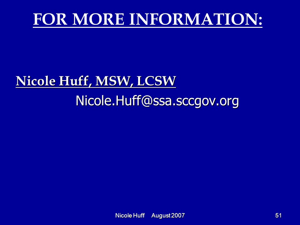 Nicole Huff August 200751 Nicole Huff, MSW, LCSW Nicole.Huff@ssa.sccgov.org FOR MORE INFORMATION: