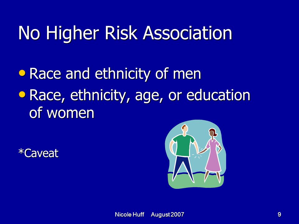 Nicole Huff August 20079 No Higher Risk Association Race and ethnicity of men Race and ethnicity of men Race, ethnicity, age, or education of women Race, ethnicity, age, or education of women*Caveat