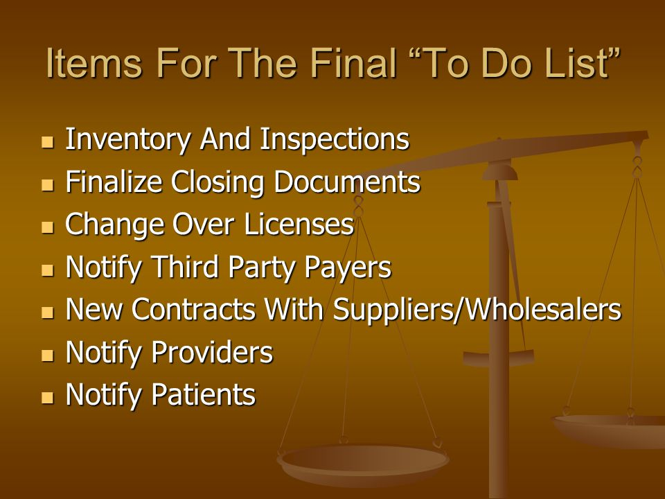 Items For The Final To Do List Inventory And Inspections Inventory And Inspections Finalize Closing Documents Finalize Closing Documents Change Over Licenses Change Over Licenses Notify Third Party Payers Notify Third Party Payers New Contracts With Suppliers/Wholesalers New Contracts With Suppliers/Wholesalers Notify Providers Notify Providers Notify Patients Notify Patients