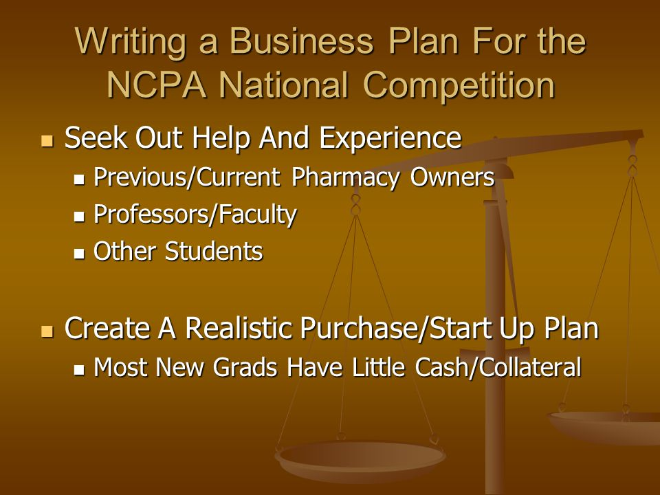 Writing a Business Plan For the NCPA National Competition Seek Out Help And Experience Seek Out Help And Experience Previous/Current Pharmacy Owners Previous/Current Pharmacy Owners Professors/Faculty Professors/Faculty Other Students Other Students Create A Realistic Purchase/Start Up Plan Create A Realistic Purchase/Start Up Plan Most New Grads Have Little Cash/Collateral Most New Grads Have Little Cash/Collateral