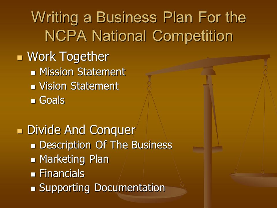 Writing a Business Plan For the NCPA National Competition Work Together Work Together Mission Statement Mission Statement Vision Statement Vision Statement Goals Goals Divide And Conquer Divide And Conquer Description Of The Business Description Of The Business Marketing Plan Marketing Plan Financials Financials Supporting Documentation Supporting Documentation