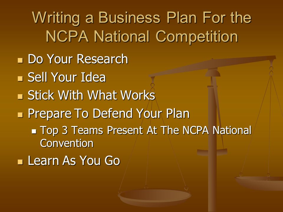 Writing a Business Plan For the NCPA National Competition Do Your Research Do Your Research Sell Your Idea Sell Your Idea Stick With What Works Stick With What Works Prepare To Defend Your Plan Prepare To Defend Your Plan Top 3 Teams Present At The NCPA National Convention Top 3 Teams Present At The NCPA National Convention Learn As You Go Learn As You Go