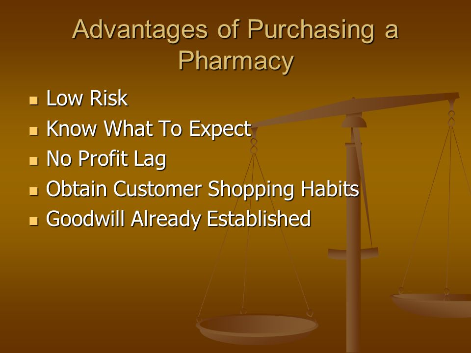 Advantages of Purchasing a Pharmacy Low Risk Low Risk Know What To Expect Know What To Expect No Profit Lag No Profit Lag Obtain Customer Shopping Habits Obtain Customer Shopping Habits Goodwill Already Established Goodwill Already Established
