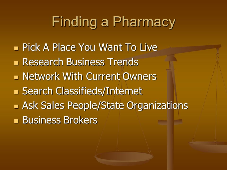 Finding a Pharmacy Pick A Place You Want To Live Pick A Place You Want To Live Research Business Trends Research Business Trends Network With Current Owners Network With Current Owners Search Classifieds/Internet Search Classifieds/Internet Ask Sales People/State Organizations Ask Sales People/State Organizations Business Brokers Business Brokers