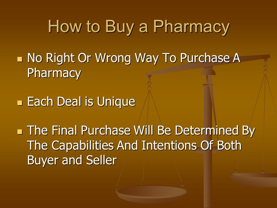 How to Buy a Pharmacy No Right Or Wrong Way To Purchase A Pharmacy No Right Or Wrong Way To Purchase A Pharmacy Each Deal is Unique Each Deal is Unique The Final Purchase Will Be Determined By The Capabilities And Intentions Of Both Buyer and Seller The Final Purchase Will Be Determined By The Capabilities And Intentions Of Both Buyer and Seller