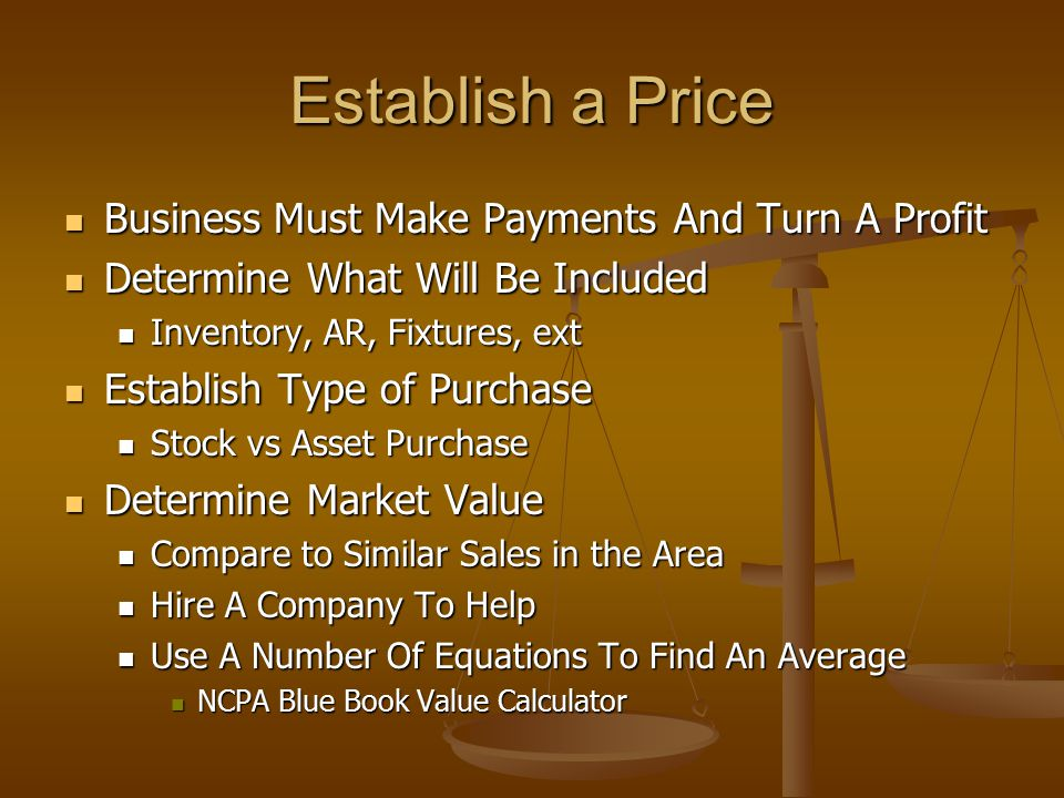 Establish a Price Business Must Make Payments And Turn A Profit Business Must Make Payments And Turn A Profit Determine What Will Be Included Determine What Will Be Included Inventory, AR, Fixtures, ext Inventory, AR, Fixtures, ext Establish Type of Purchase Establish Type of Purchase Stock vs Asset Purchase Stock vs Asset Purchase Determine Market Value Determine Market Value Compare to Similar Sales in the Area Compare to Similar Sales in the Area Hire A Company To Help Hire A Company To Help Use A Number Of Equations To Find An Average Use A Number Of Equations To Find An Average NCPA Blue Book Value Calculator NCPA Blue Book Value Calculator