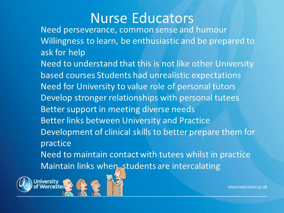 Nurse Educators Need perseverance, common sense and humour Willingness to learn, be enthusiastic and be prepared to ask for help Need to understand that this is not like other University based courses Students had unrealistic expectations Need for University to value role of personal tutors Develop stronger relationships with personal tutees Better support in meeting diverse needs Better links between University and Practice Development of clinical skills to better prepare them for practice Need to maintain contact with tutees whilst in practice Maintain links when students are intercalating
