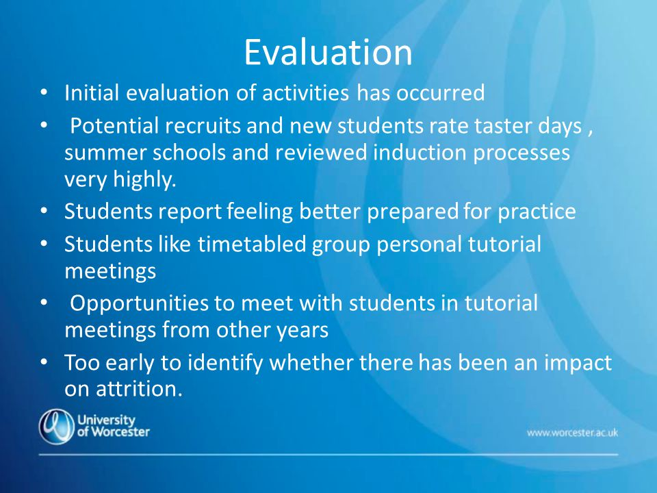 Evaluation Initial evaluation of activities has occurred Potential recruits and new students rate taster days, summer schools and reviewed induction processes very highly.