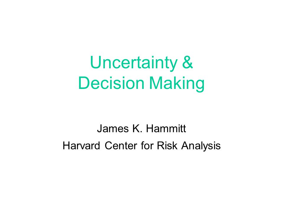 Uncertainty & Decision Making James K. Hammitt Harvard Center for Risk Analysis