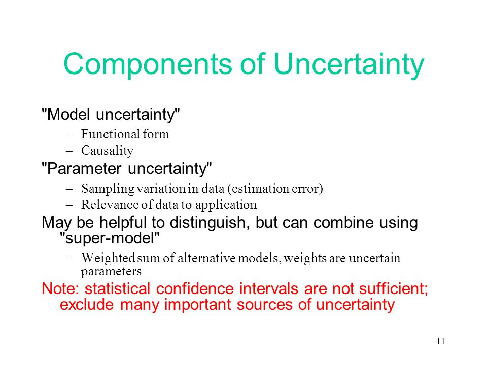 11 Components of Uncertainty Model uncertainty –Functional form –Causality Parameter uncertainty –Sampling variation in data (estimation error) –Relevance of data to application May be helpful to distinguish, but can combine using super-model –Weighted sum of alternative models, weights are uncertain parameters Note: statistical confidence intervals are not sufficient; exclude many important sources of uncertainty