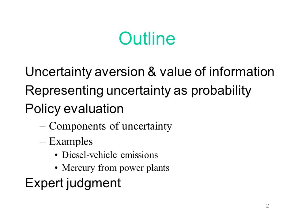 2 Outline Uncertainty aversion & value of information Representing uncertainty as probability Policy evaluation –Components of uncertainty –Examples Diesel-vehicle emissions Mercury from power plants Expert judgment