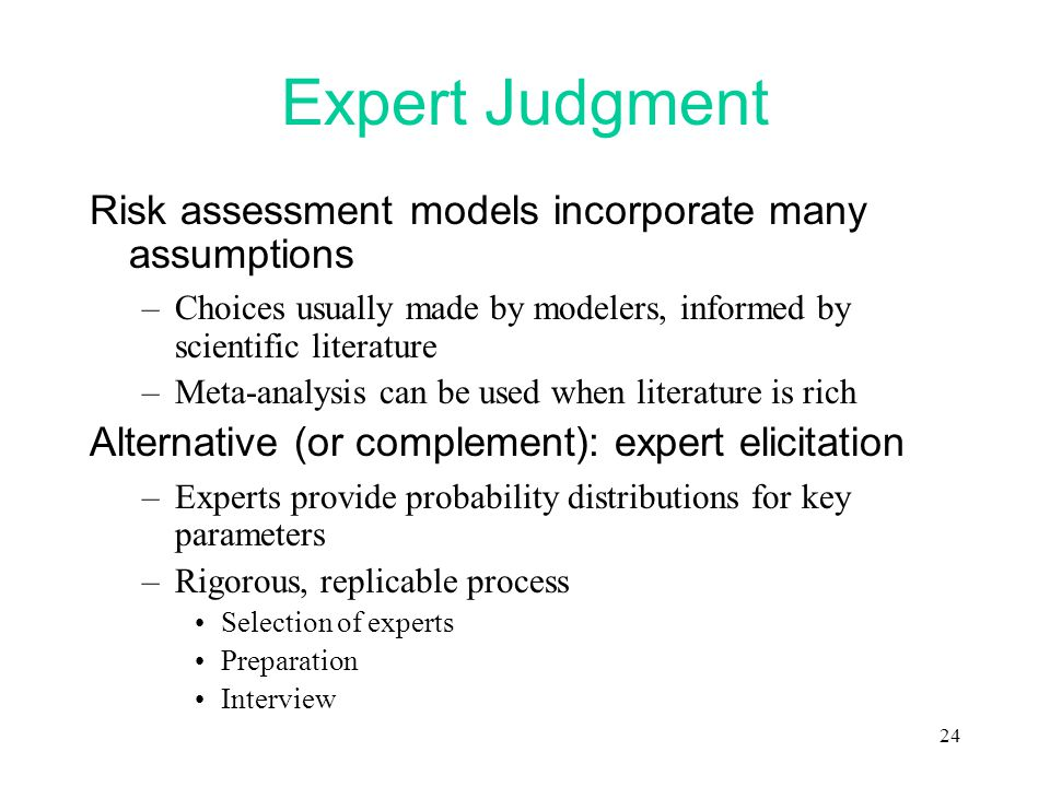 24 Expert Judgment Risk assessment models incorporate many assumptions –Choices usually made by modelers, informed by scientific literature –Meta-analysis can be used when literature is rich Alternative (or complement): expert elicitation –Experts provide probability distributions for key parameters –Rigorous, replicable process Selection of experts Preparation Interview