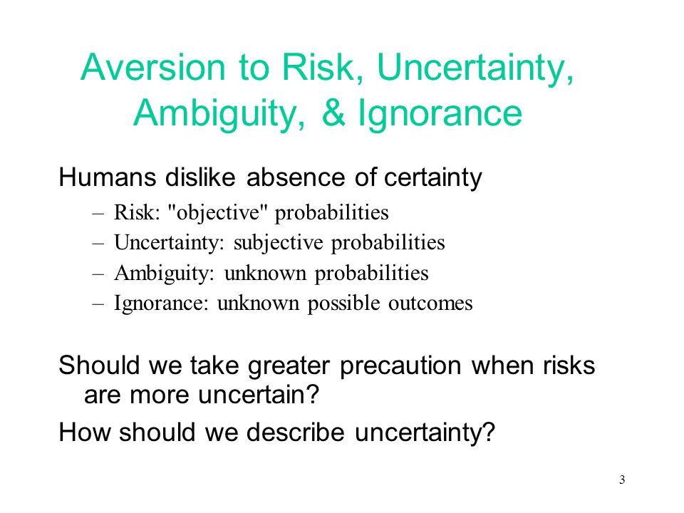 3 Aversion to Risk, Uncertainty, Ambiguity, & Ignorance Humans dislike absence of certainty –Risk: