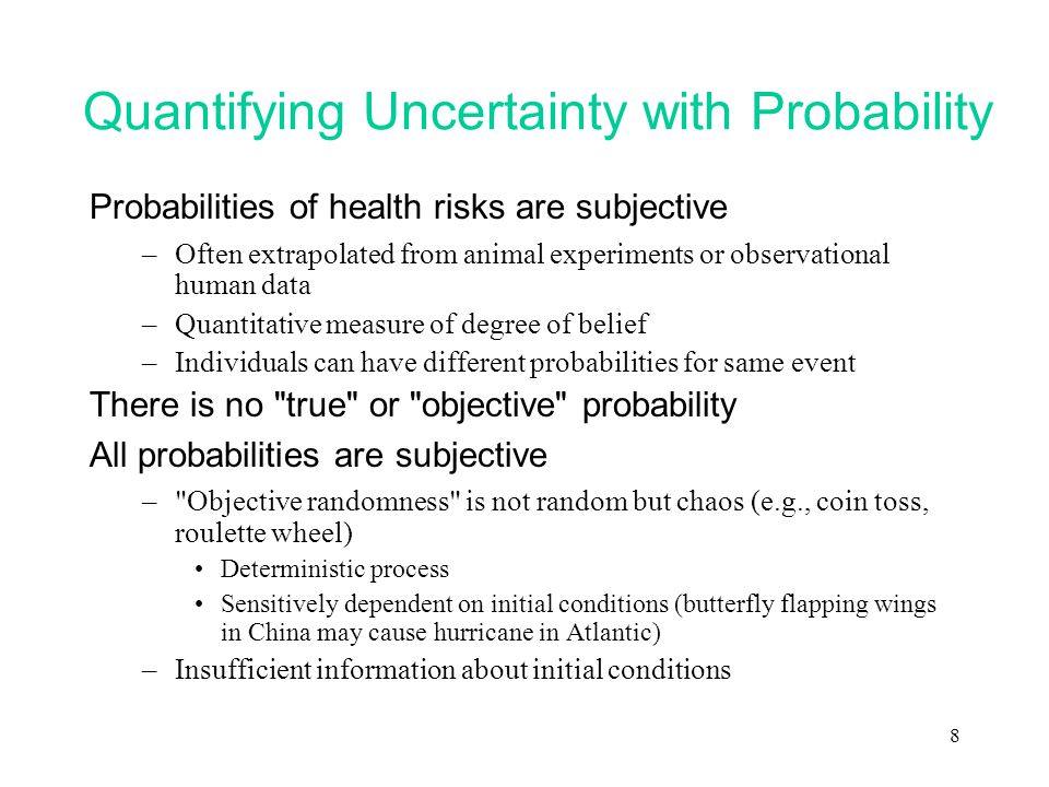8 Quantifying Uncertainty with Probability Probabilities of health risks are subjective –Often extrapolated from animal experiments or observational human data –Quantitative measure of degree of belief –Individuals can have different probabilities for same event There is no true or objective probability All probabilities are subjective – Objective randomness is not random but chaos (e.g., coin toss, roulette wheel) Deterministic process Sensitively dependent on initial conditions (butterfly flapping wings in China may cause hurricane in Atlantic) –Insufficient information about initial conditions