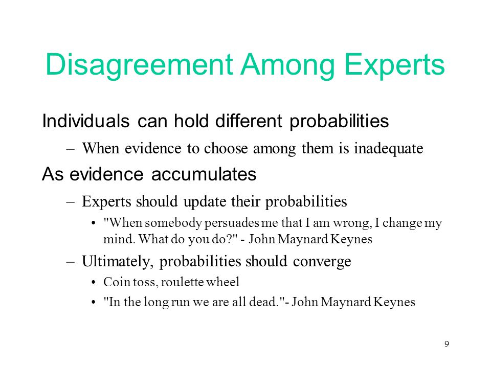 9 Disagreement Among Experts Individuals can hold different probabilities –When evidence to choose among them is inadequate As evidence accumulates –Experts should update their probabilities When somebody persuades me that I am wrong, I change my mind.