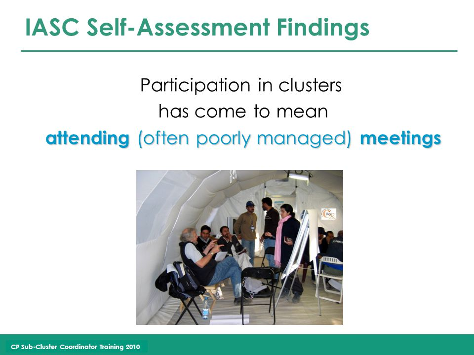 CP Sub-Cluster Coordinator Training 2010 IASC Self-Assessment Findings Participation in clusters has come to mean attending (often poorly managed) meetings attending (often poorly managed) meetings