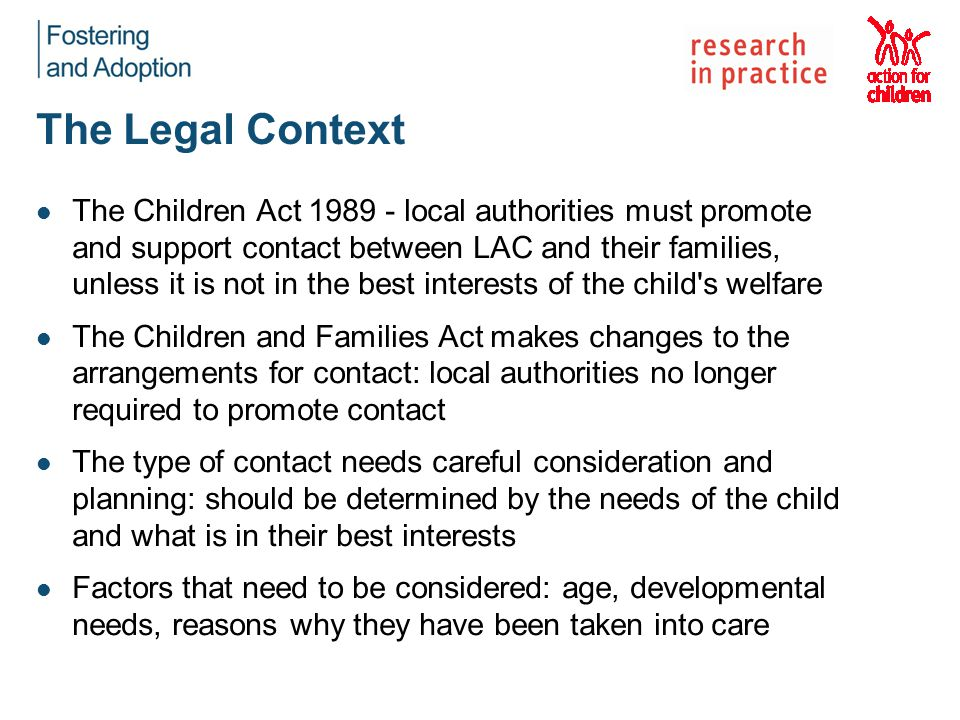 The Legal Context The Children Act 1989 - local authorities must promote and support contact between LAC and their families, unless it is not in the b