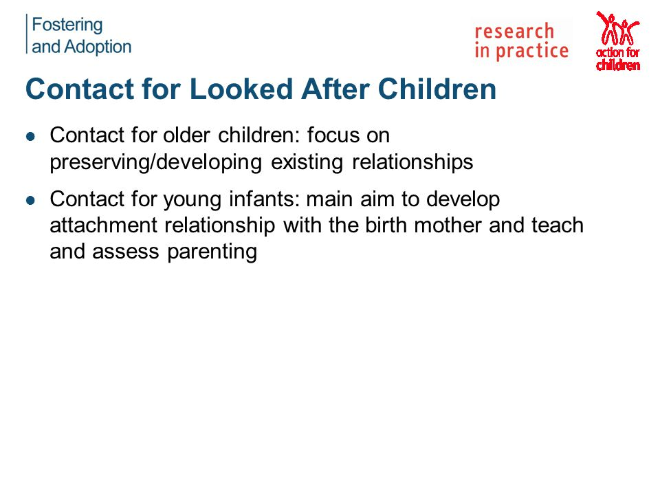 Contact for Looked After Children Contact for older children: focus on preserving/developing existing relationships Contact for young infants: main aim to develop attachment relationship with the birth mother and teach and assess parenting