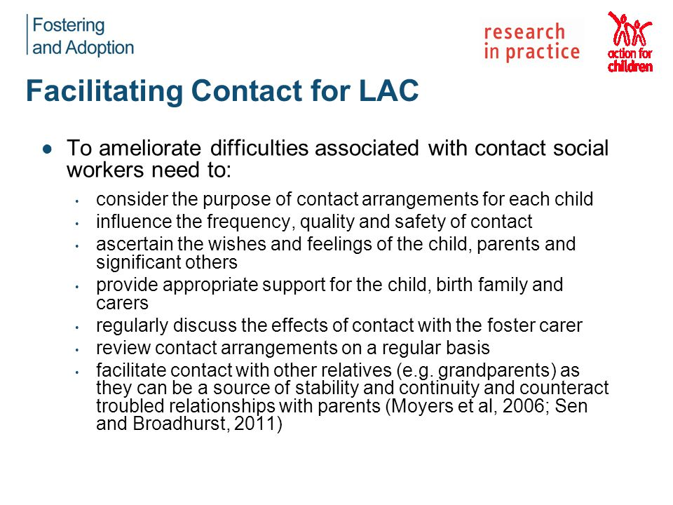 Facilitating Contact for LAC To ameliorate difficulties associated with contact social workers need to: consider the purpose of contact arrangements for each child influence the frequency, quality and safety of contact ascertain the wishes and feelings of the child, parents and significant others provide appropriate support for the child, birth family and carers regularly discuss the effects of contact with the foster carer review contact arrangements on a regular basis facilitate contact with other relatives (e.g.