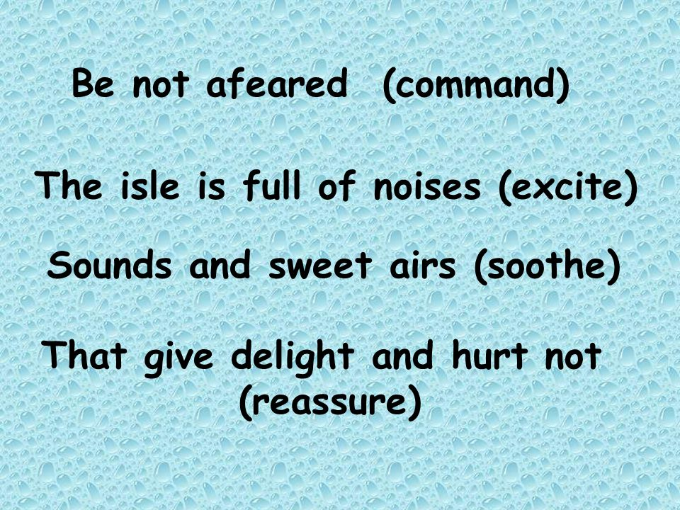 Be not afeared (command) The isle is full of noises (excite) Sounds and sweet airs (soothe) That give delight and hurt not (reassure)
