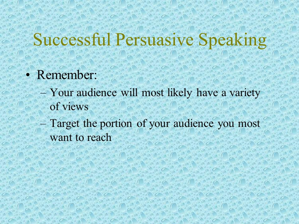 Successful Persuasive Speaking Remember: –Your audience will most likely have a variety of views –Target the portion of your audience you most want to reach