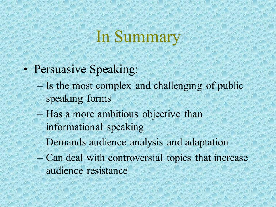In Summary Persuasive Speaking: –Is the most complex and challenging of public speaking forms –Has a more ambitious objective than informational speaking –Demands audience analysis and adaptation –Can deal with controversial topics that increase audience resistance