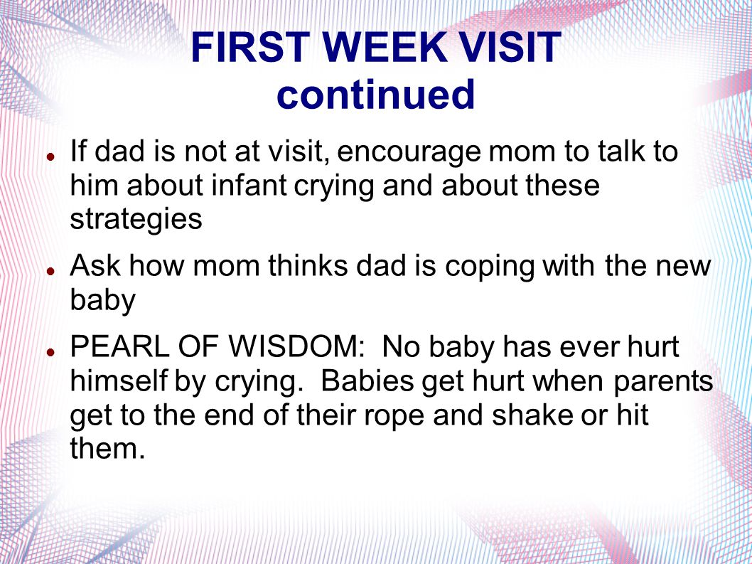 FIRST WEEK VISIT continued If dad is not at visit, encourage mom to talk to him about infant crying and about these strategies Ask how mom thinks dad is coping with the new baby PEARL OF WISDOM: No baby has ever hurt himself by crying.