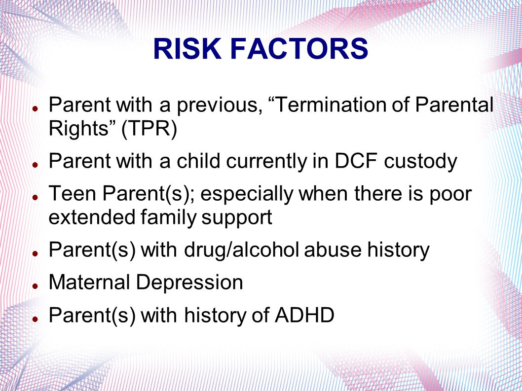 RISK FACTORS Parent with a previous, Termination of Parental Rights (TPR) Parent with a child currently in DCF custody Teen Parent(s); especially when there is poor extended family support Parent(s) with drug/alcohol abuse history Maternal Depression Parent(s) with history of ADHD