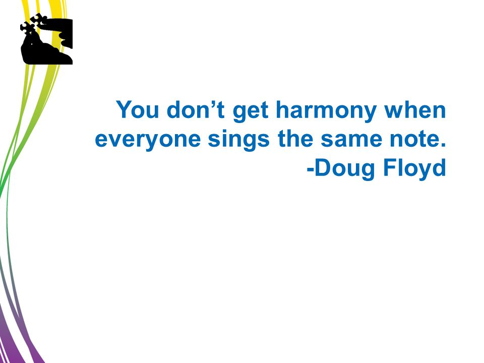 You don't get harmony when everyone sings the same note. -Doug Floyd