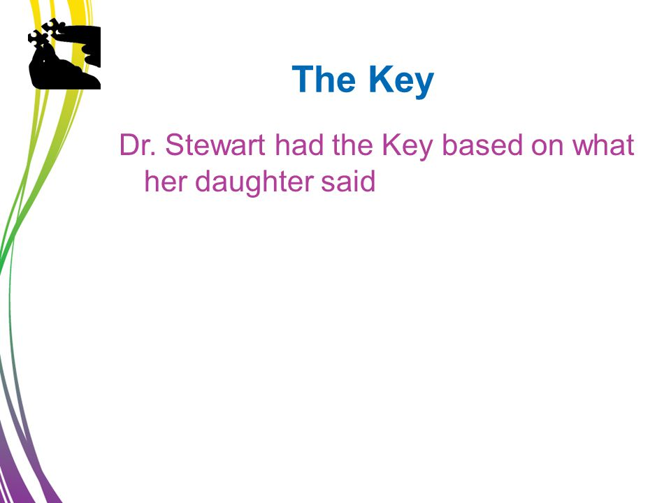 The Key Dr. Stewart had the Key based on what her daughter said