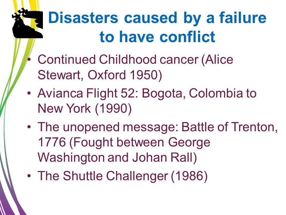 Disasters caused by a failure to have conflict Continued Childhood cancer (Alice Stewart, Oxford 1950) Avianca Flight 52: Bogota, Colombia to New York (1990) The unopened message: Battle of Trenton, 1776 (Fought between George Washington and Johan Rall) The Shuttle Challenger (1986)