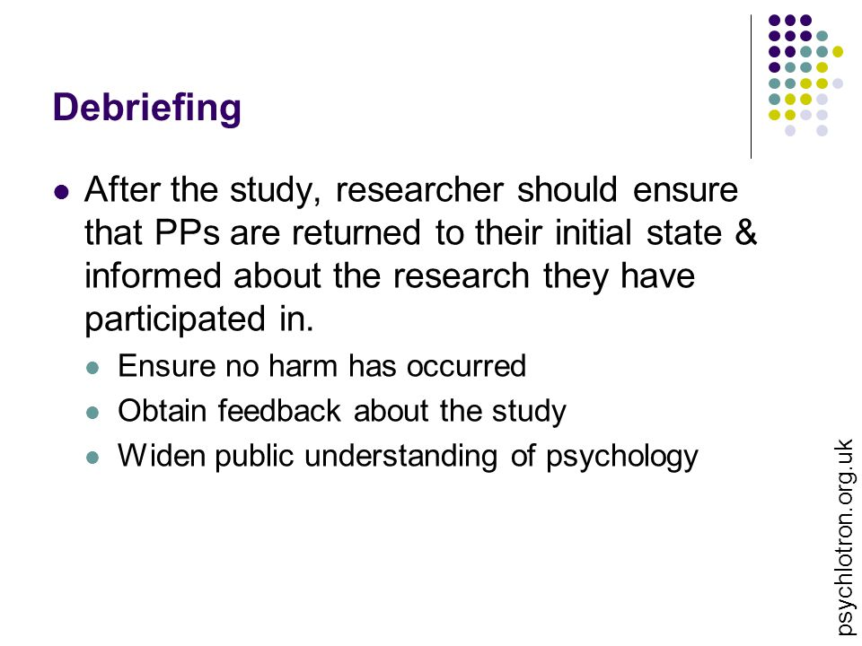 Debriefing After the study, researcher should ensure that PPs are returned to their initial state & informed about the research they have participated in.
