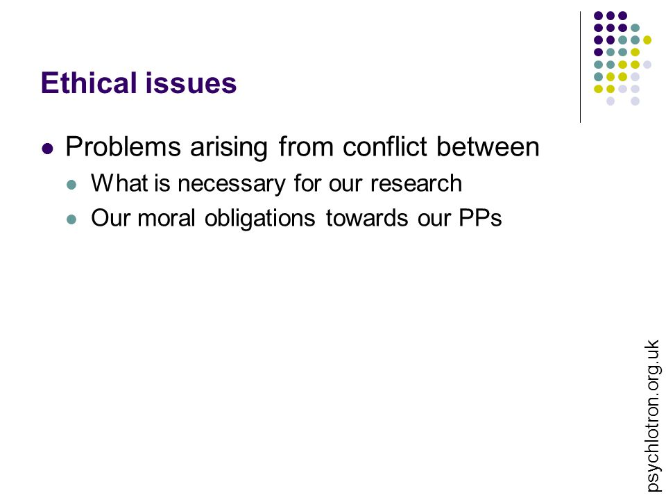 Ethical issues Problems arising from conflict between What is necessary for our research Our moral obligations towards our PPs psychlotron.org.uk